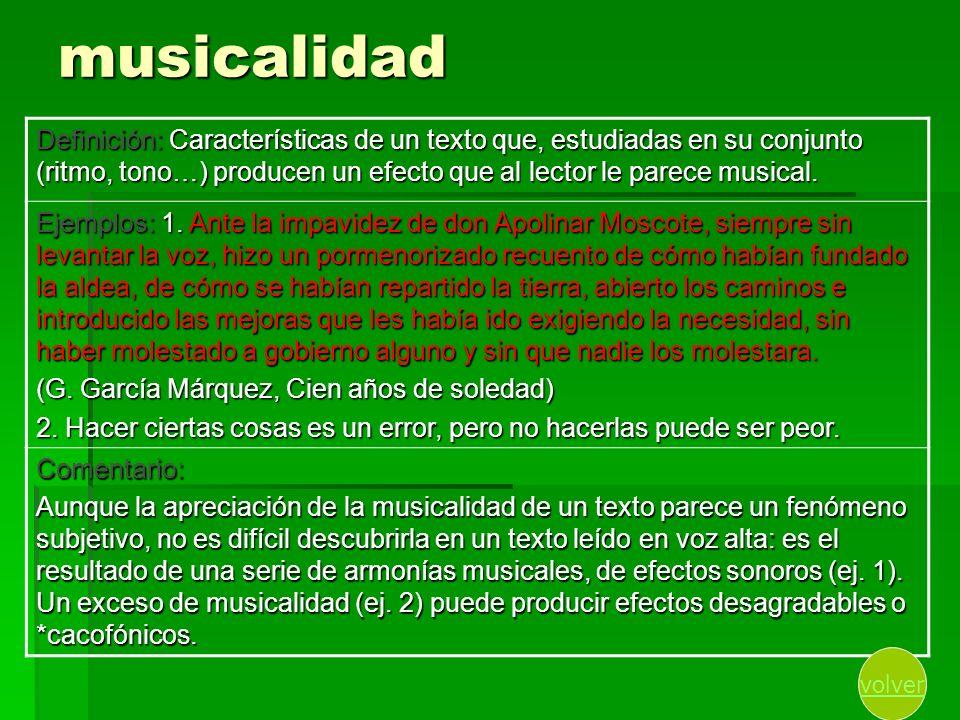 musicalidad Definición: Características de un texto que, estudiadas en su conjunto (ritmo, tono…) producen un efecto que al lector le parece musical.