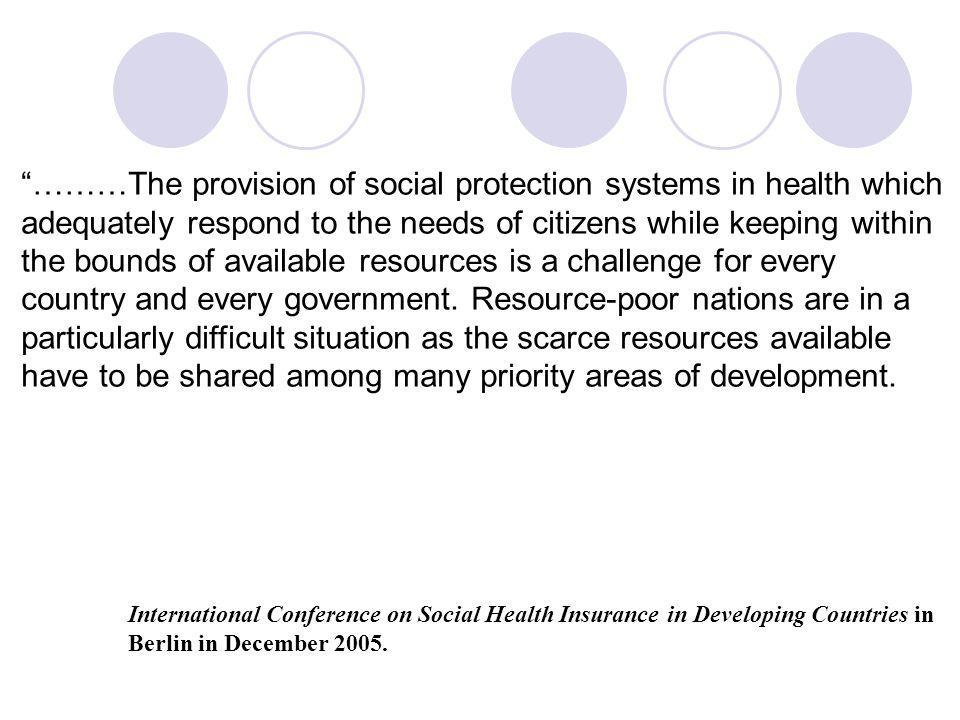 ………The provision of social protection systems in health which adequately respond to the needs of citizens while keeping within the bounds of available resources is a challenge for every country and every government. Resource-poor nations are in a particularly difficult situation as the scarce resources available have to be shared among many priority areas of development.