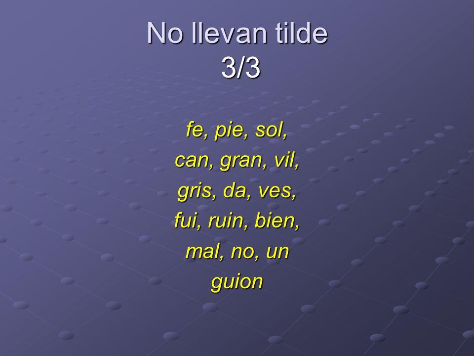 No llevan tilde 3/3 fe, pie, sol, can, gran, vil, gris, da, ves,