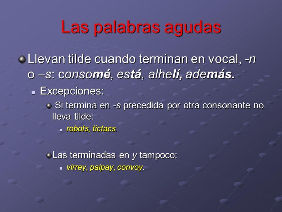 Las palabras agudas Llevan tilde cuando terminan en vocal, -n o –s: consomé, está, alhelí, además. Excepciones: