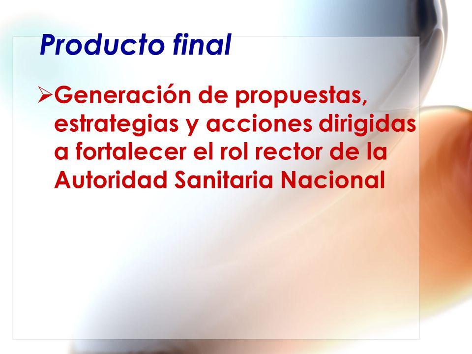 Producto final Generación de propuestas, estrategias y acciones dirigidas a fortalecer el rol rector de la Autoridad Sanitaria Nacional.