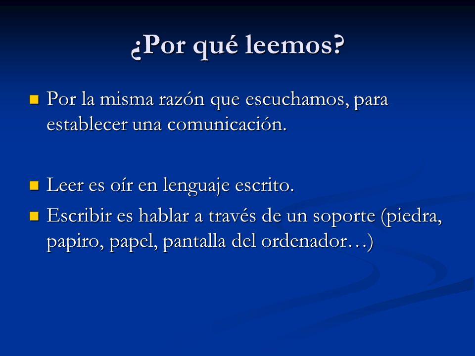 ¿Por qué leemos Por la misma razón que escuchamos, para establecer una comunicación. Leer es oír en lenguaje escrito.