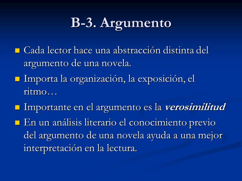 B-3. Argumento Cada lector hace una abstracción distinta del argumento de una novela. Importa la organización, la exposición, el ritmo…