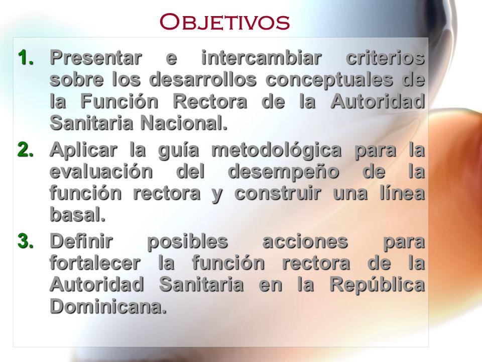 Objetivos Presentar e intercambiar criterios sobre los desarrollos conceptuales de la Función Rectora de la Autoridad Sanitaria Nacional.