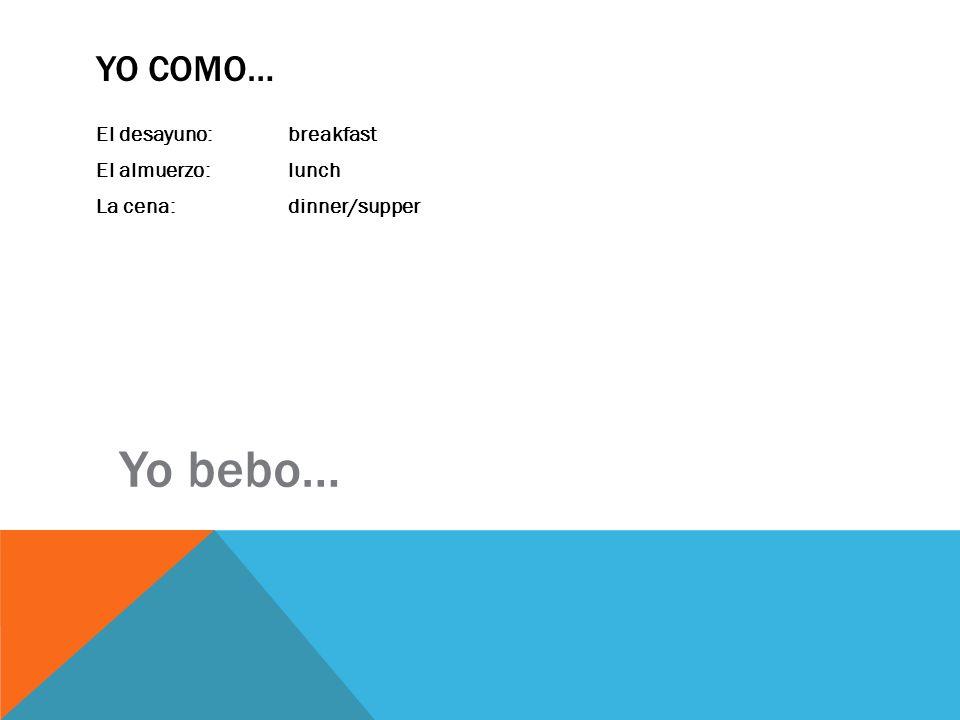 Yo como… El desayuno: breakfast El almuerzo: lunch La cena: dinner/supper Yo bebo…