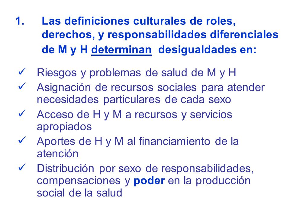 Las definiciones culturales de roles, derechos, y responsabilidades diferenciales de M y H determinan desigualdades en:
