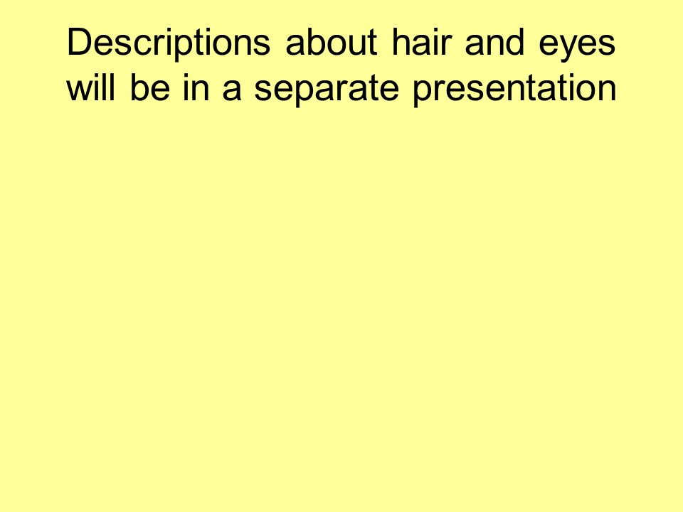 Descriptions about hair and eyes will be in a separate presentation