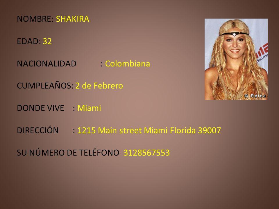 NOMBRE: SHAKIRAEDAD: 32. NACIONALIDAD : Colombiana. CUMPLEAÑOS: 2 de Febrero. DONDE VIVE : Miami. DIRECCIÓN : 1215 Main street Miami Florida 39007.