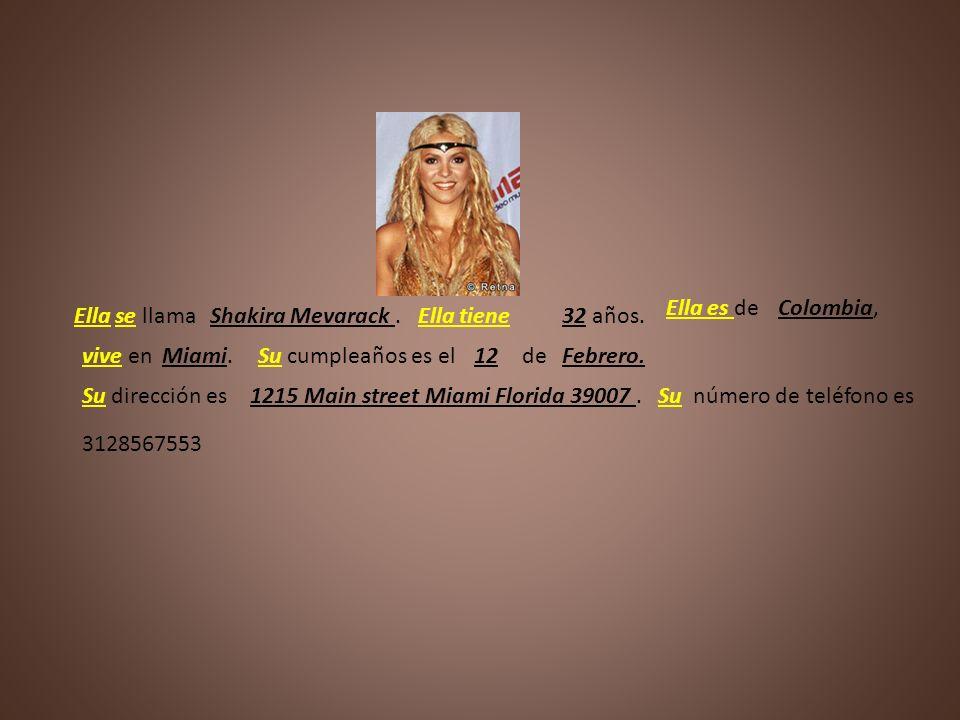 Ella es deColombia, Ella se llama. Shakira Mevarack . Ella tiene. 32 años. vive en. Miami. Su cumpleaños es el.