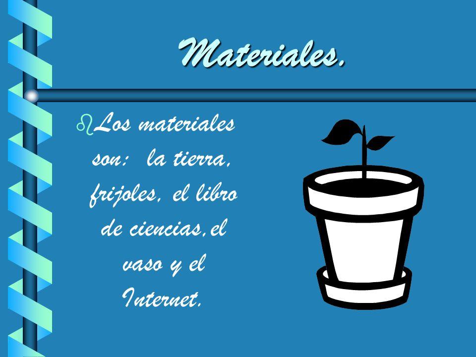 Materiales. Los materiales son: la tierra, frijoles, el libro de ciencias,el vaso y el Internet.