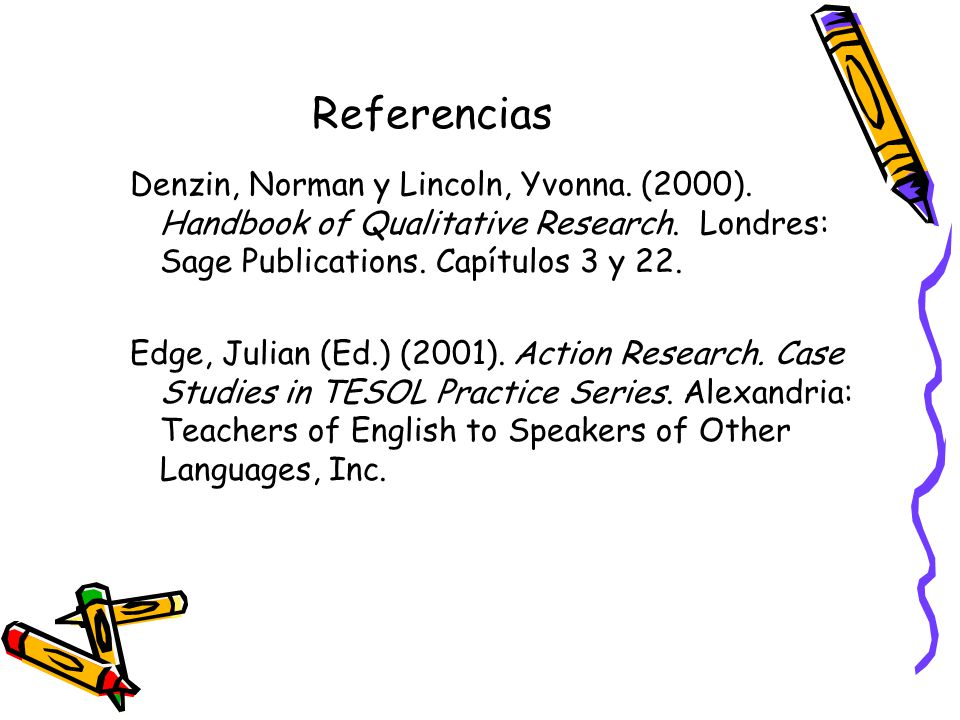 Referencias Denzin, Norman y Lincoln, Yvonna. (2000). Handbook of Qualitative Research. Londres: Sage Publications. Capítulos 3 y 22.