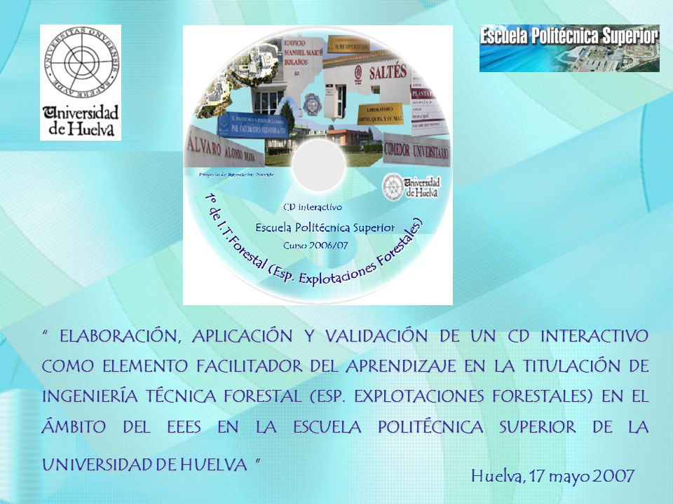 ELABORACIÓN, APLICACIÓN Y VALIDACIÓN DE UN CD INTERACTIVO COMO ELEMENTO FACILITADOR DEL APRENDIZAJE EN LA TITULACIÓN DE INGENIERÍA TÉCNICA FORESTAL (ESP. EXPLOTACIONES FORESTALES) EN EL ÁMBITO DEL EEES EN LA ESCUELA POLITÉCNICA SUPERIOR DE LA UNIVERSIDAD DE HUELVA