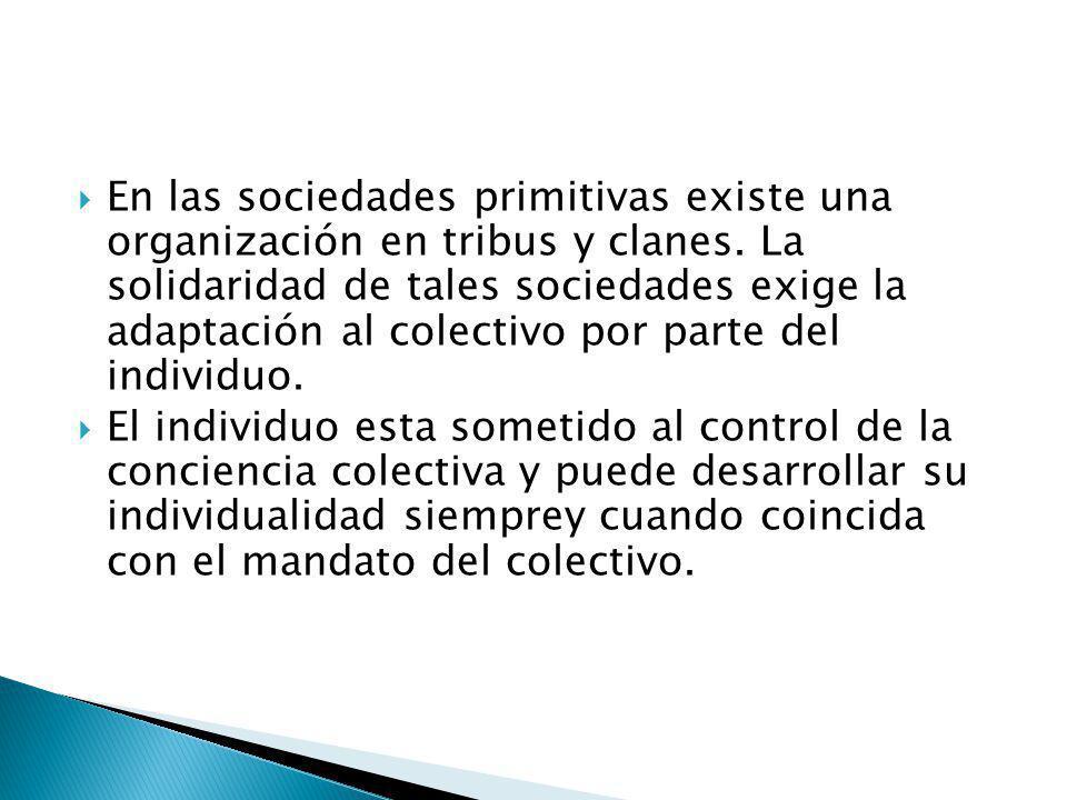 En las sociedades primitivas existe una organización en tribus y clanes. La solidaridad de tales sociedades exige la adaptación al colectivo por parte del individuo.