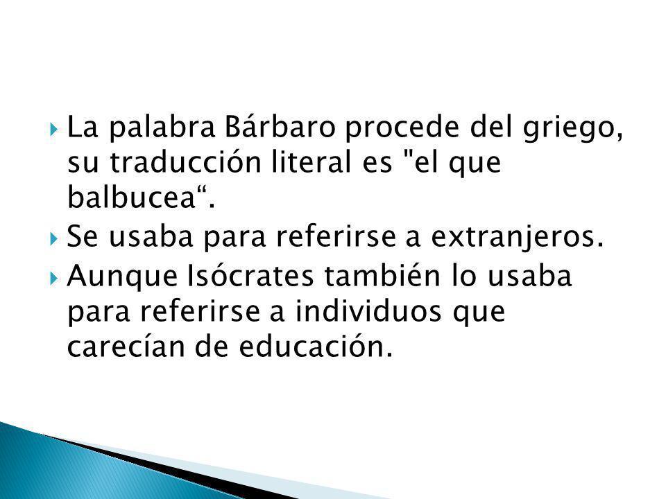 La palabra Bárbaro procede del griego, su traducción literal es el que balbucea .