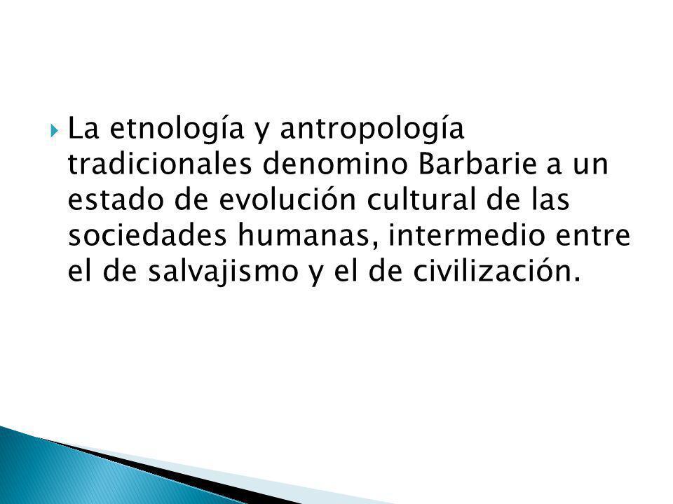 La etnología y antropología tradicionales denomino Barbarie a un estado de evolución cultural de las sociedades humanas, intermedio entre el de salvajismo y el de civilización.