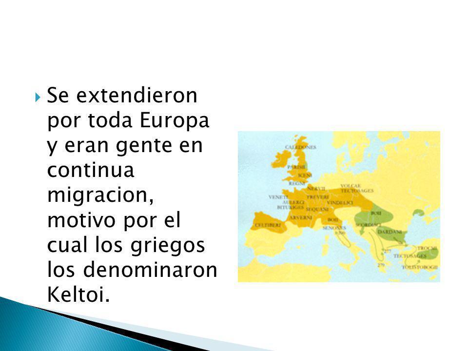 Se extendieron por toda Europa y eran gente en continua migracion, motivo por el cual los griegos los denominaron Keltoi.