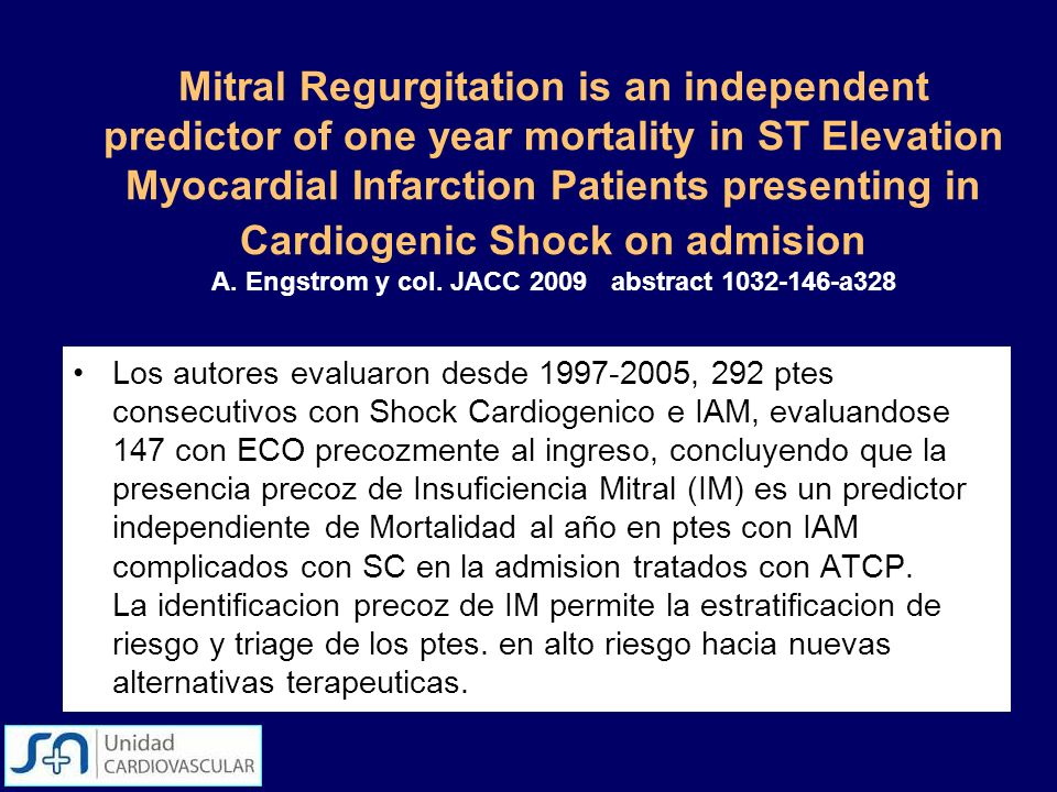 Mitral Regurgitation is an independent predictor of one year mortality in ST Elevation Myocardial Infarction Patients presenting in Cardiogenic Shock on admision A. Engstrom y col. JACC 2009 abstract 1032-146-a328