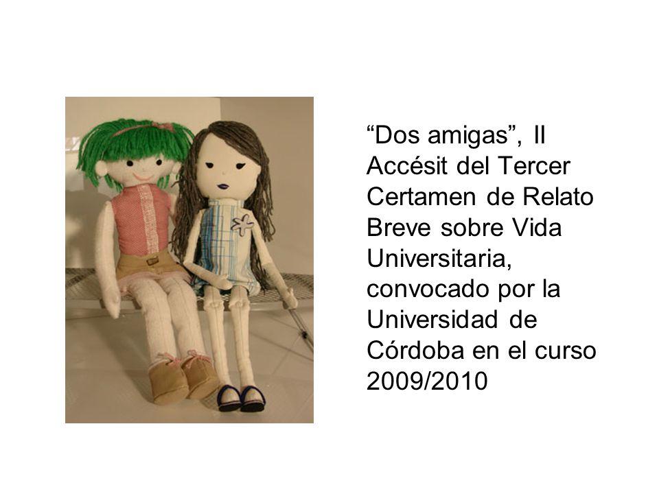Dos amigas , II Accésit del Tercer Certamen de Relato Breve sobre Vida Universitaria, convocado por la Universidad de Córdoba en el curso 2009/2010