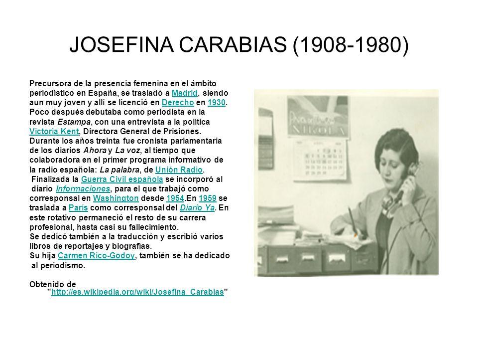 JOSEFINA CARABIAS (1908-1980) Precursora de la presencia femenina en el ámbito. periodístico en España, se trasladó a Madrid, siendo.