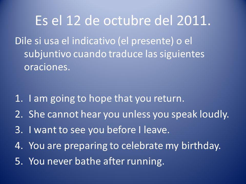 Es el 12 de octubre del 2011. Dile si usa el indicativo (el presente) o el subjuntivo cuando traduce las siguientes oraciones.