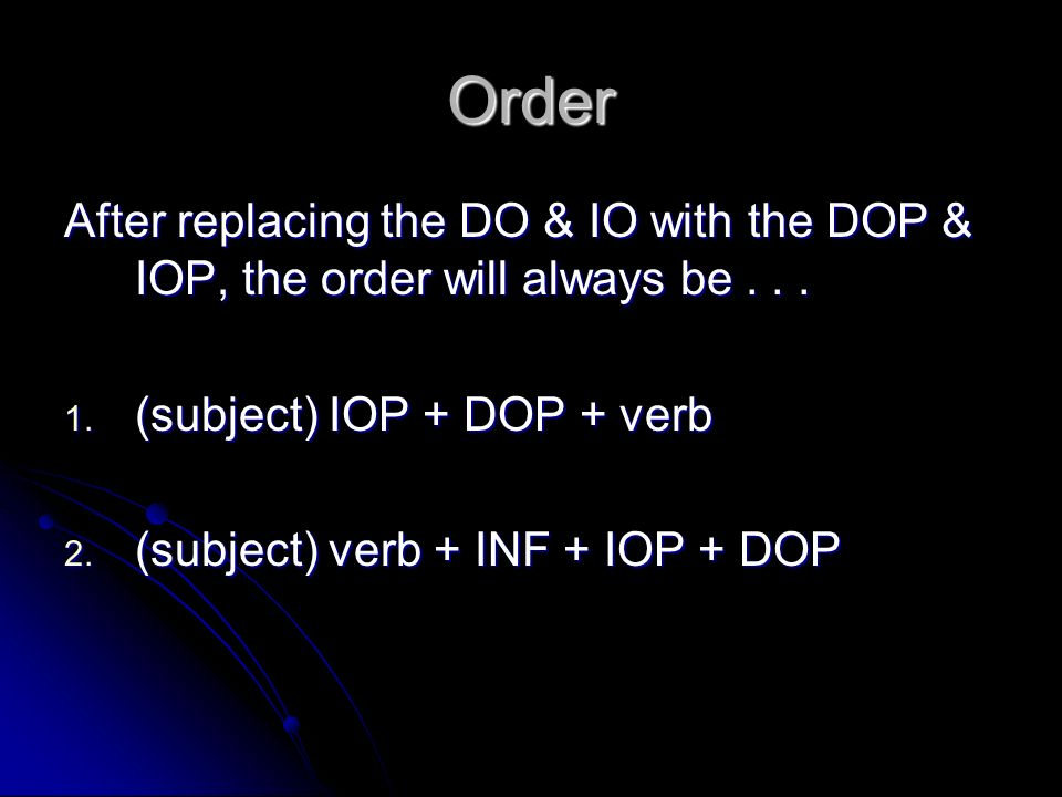 Order After replacing the DO & IO with the DOP & IOP, the order will always be (subject) IOP + DOP + verb.