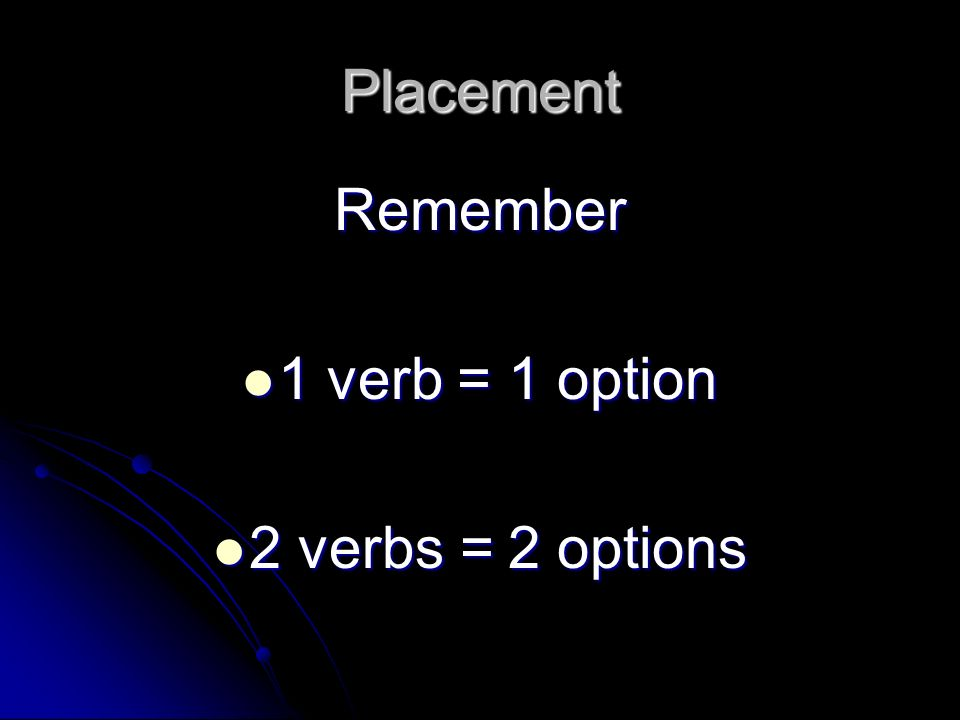 Placement Remember 1 verb = 1 option 2 verbs = 2 options