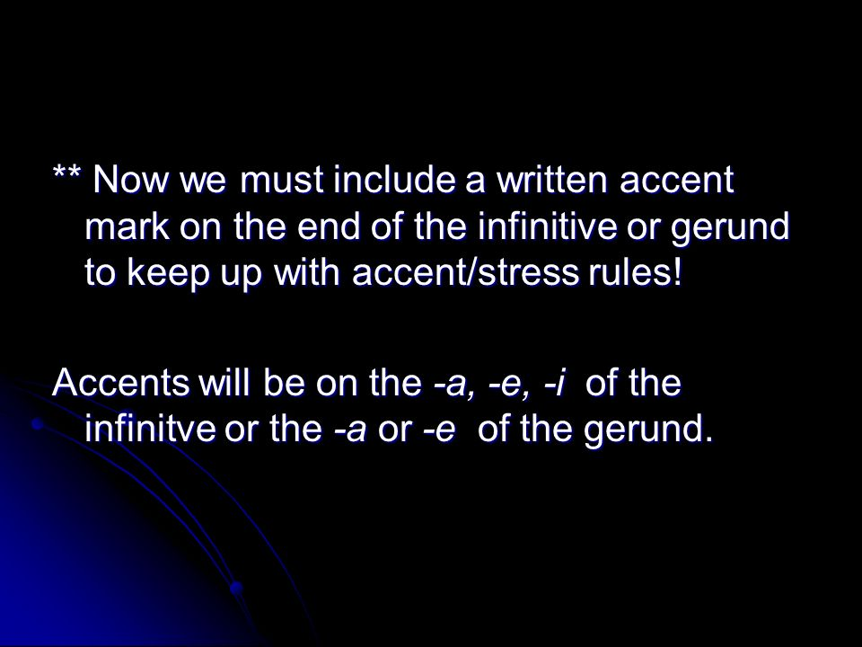 ** Now we must include a written accent mark on the end of the infinitive or gerund to keep up with accent/stress rules!
