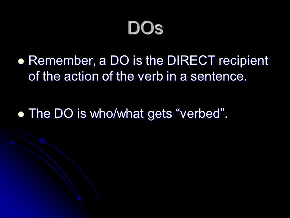 DOs Remember, a DO is the DIRECT recipient of the action of the verb in a sentence.