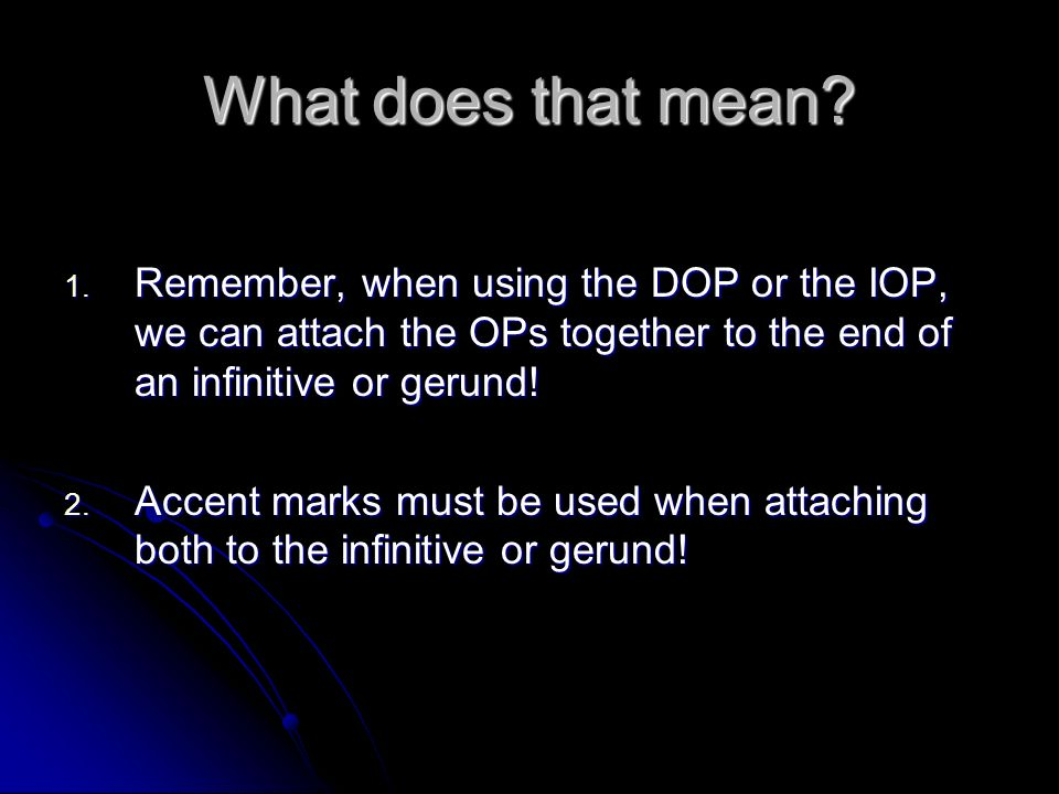 What does that mean Remember, when using the DOP or the IOP, we can attach the OPs together to the end of an infinitive or gerund!