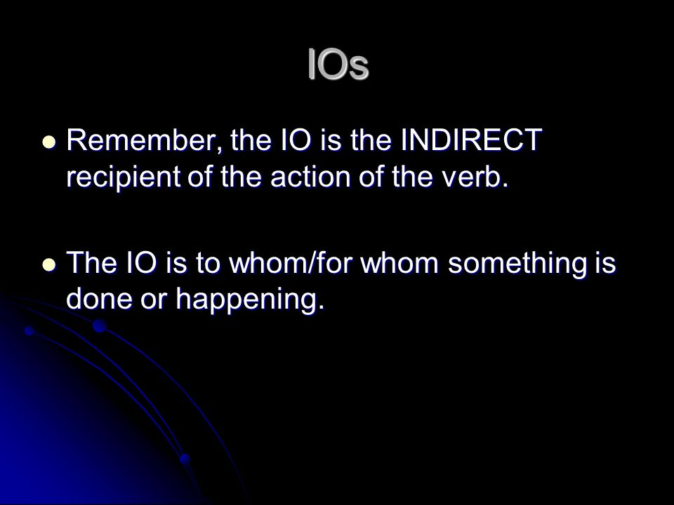IOs Remember, the IO is the INDIRECT recipient of the action of the verb.