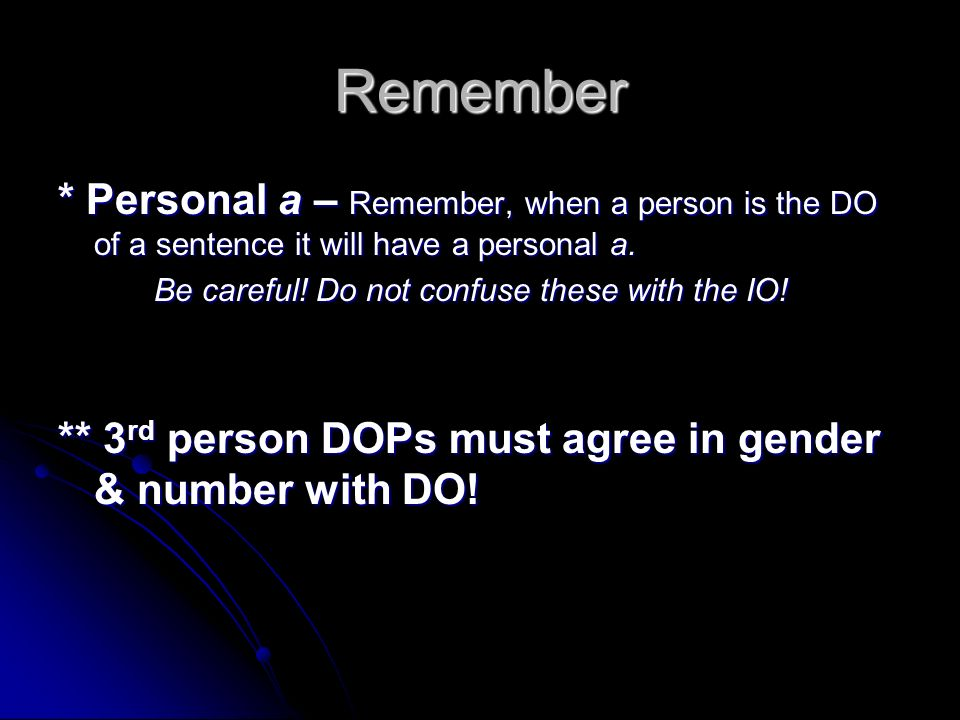 Remember * Personal a – Remember, when a person is the DO of a sentence it will have a personal a. Be careful! Do not confuse these with the IO!