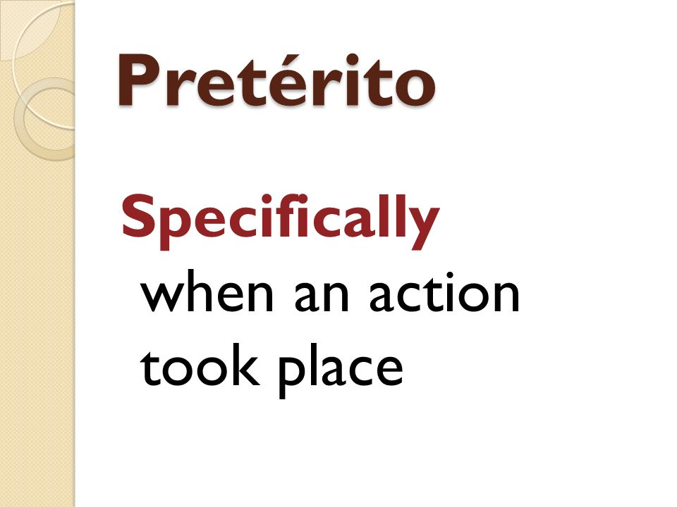 Pretérito Specifically when an action took place