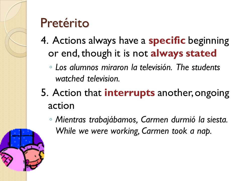 Pretérito4. Actions always have a specific beginning or end, though it is not always stated.