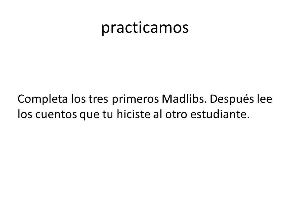 practicamos Completa los tres primeros Madlibs.