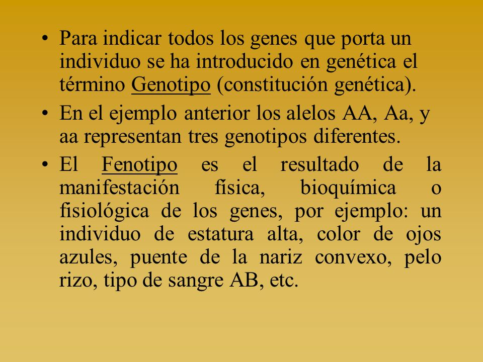 Para indicar todos los genes que porta un individuo se ha introducido en genética el término Genotipo (constitución genética).