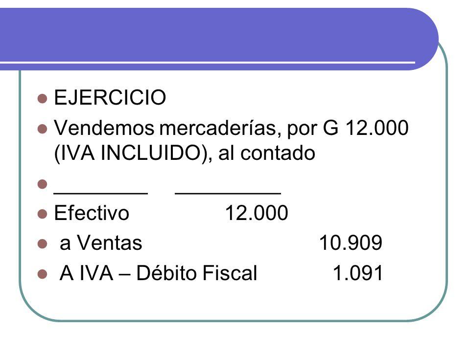 EJERCICIO Vendemos mercaderías, por G 12.000 (IVA INCLUIDO), al contado. ________ _________. Efectivo 12.000.
