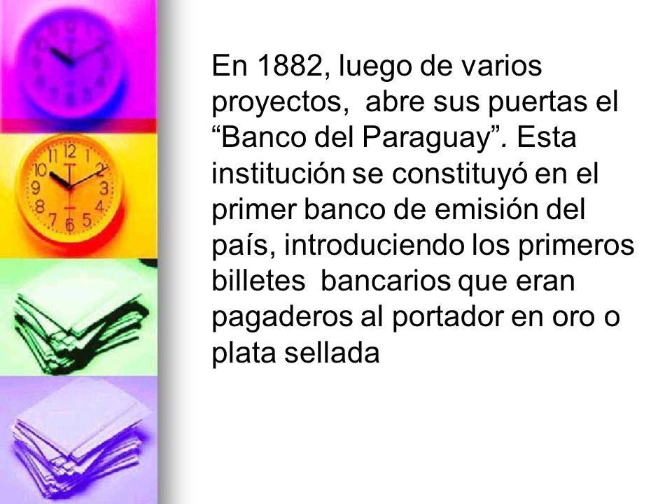 En 1882, luego de varios proyectos, abre sus puertas el Banco del Paraguay .