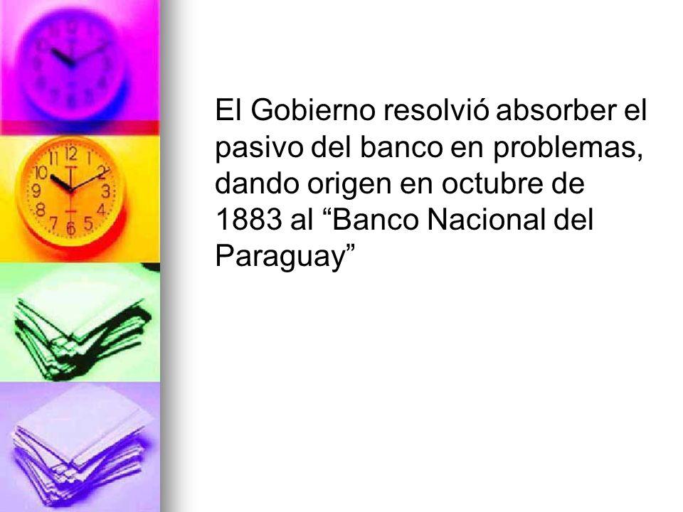 El Gobierno resolvió absorber el pasivo del banco en problemas, dando origen en octubre de 1883 al Banco Nacional del Paraguay