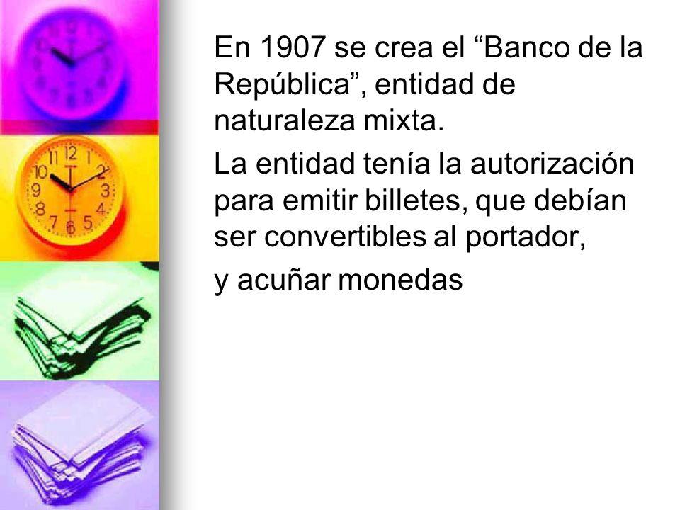 En 1907 se crea el Banco de la República , entidad de naturaleza mixta.