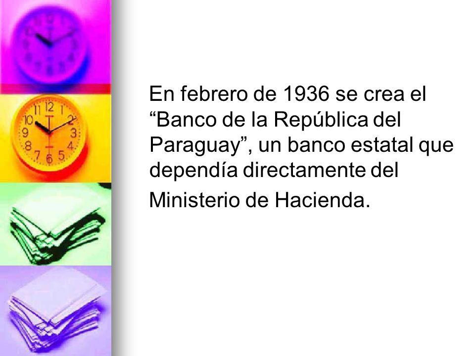 En febrero de 1936 se crea el Banco de la República del Paraguay , un banco estatal que dependía directamente del