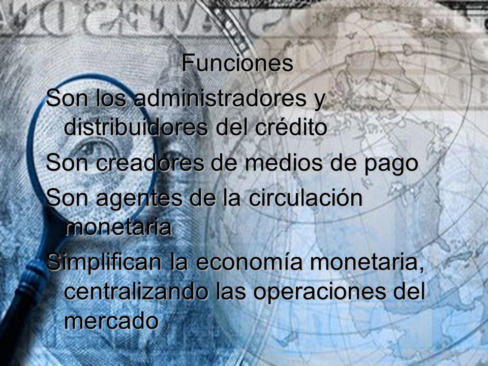 Funciones Son los administradores y distribuidores del crédito. Son creadores de medios de pago. Son agentes de la circulación monetaria.