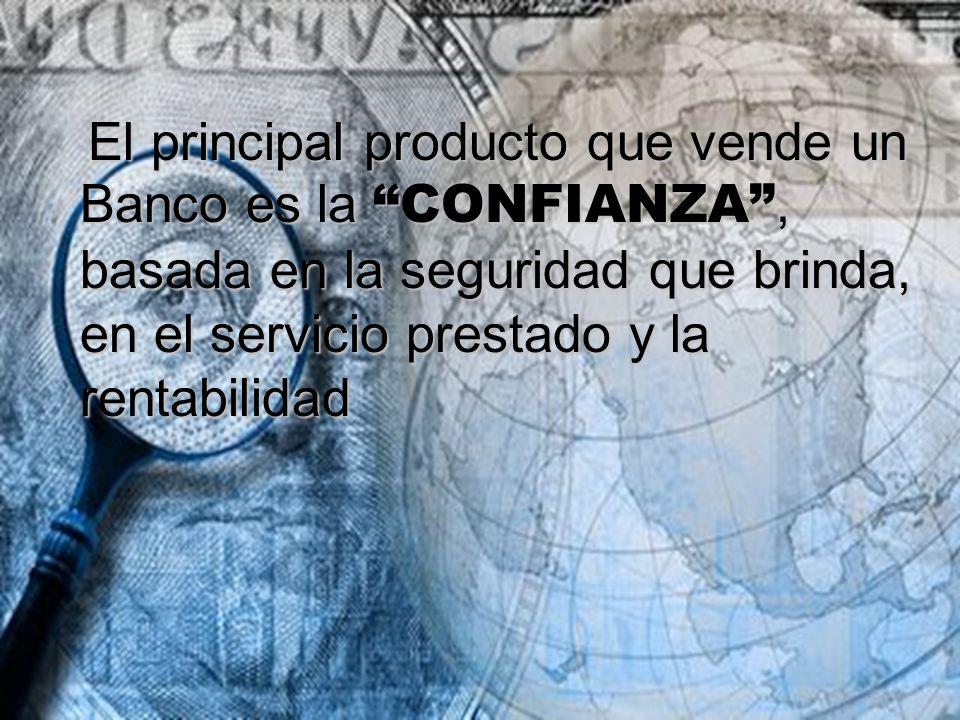 El principal producto que vende un Banco es la CONFIANZA , basada en la seguridad que brinda, en el servicio prestado y la rentabilidad