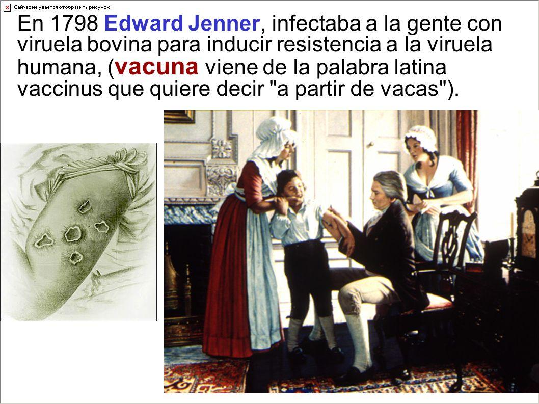 En 1798 Edward Jenner, infectaba a la gente con viruela bovina para inducir resistencia a la viruela humana, (vacuna viene de la palabra latina vaccinus que quiere decir a partir de vacas ).