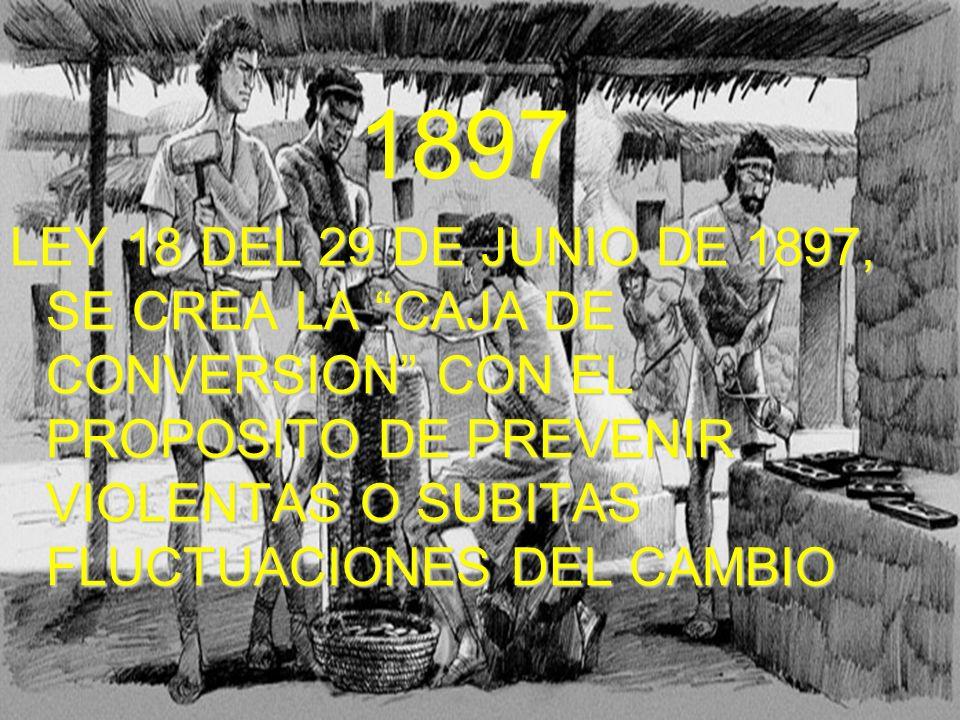 1897 LEY 18 DEL 29 DE JUNIO DE 1897, SE CREA LA CAJA DE CONVERSION CON EL PROPOSITO DE PREVENIR VIOLENTAS O SUBITAS FLUCTUACIONES DEL CAMBIO.