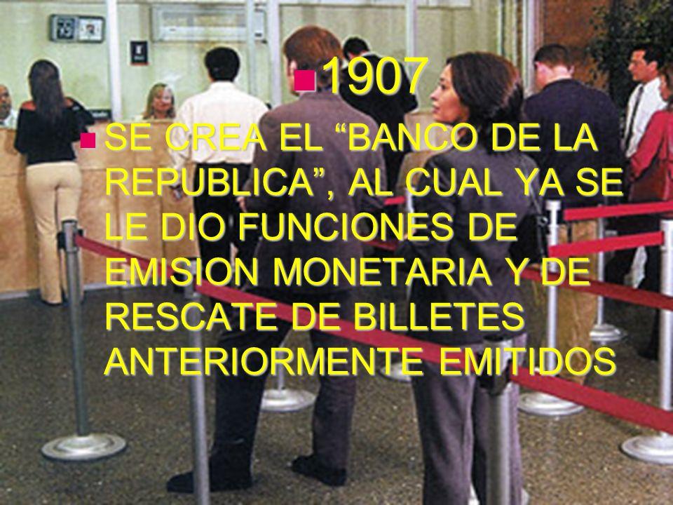 1907 SE CREA EL BANCO DE LA REPUBLICA , AL CUAL YA SE LE DIO FUNCIONES DE EMISION MONETARIA Y DE RESCATE DE BILLETES ANTERIORMENTE EMITIDOS.