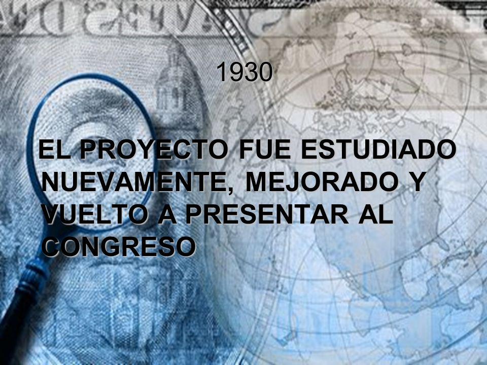 1930 EL PROYECTO FUE ESTUDIADO NUEVAMENTE, MEJORADO Y VUELTO A PRESENTAR AL CONGRESO