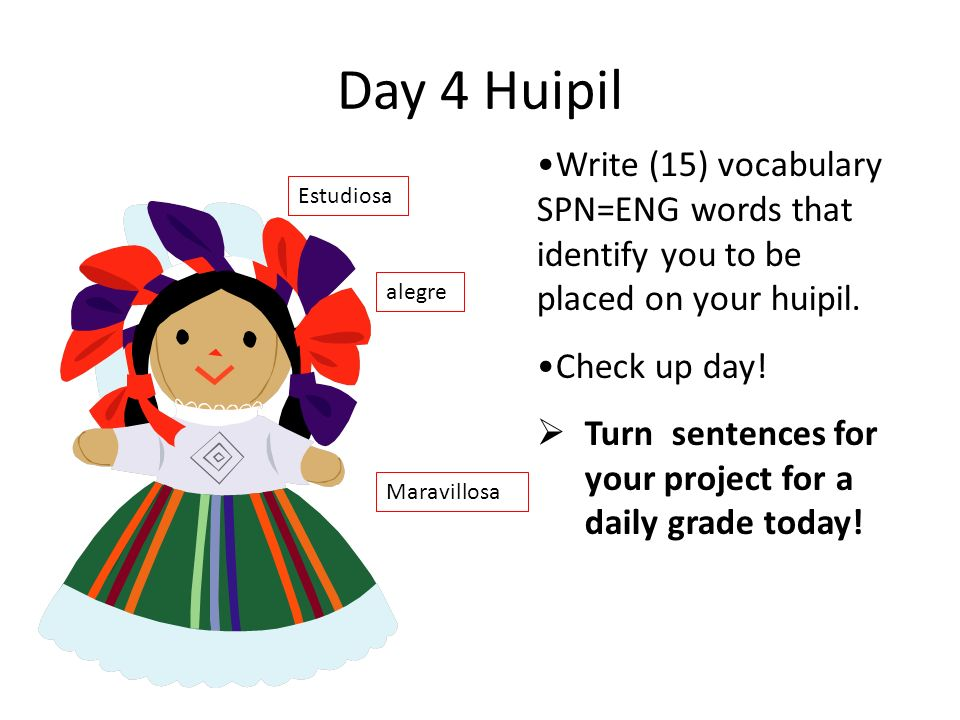 Day 4 Huipil Write (15) vocabulary SPN=ENG words that identify you to be placed on your huipil. Check up day!