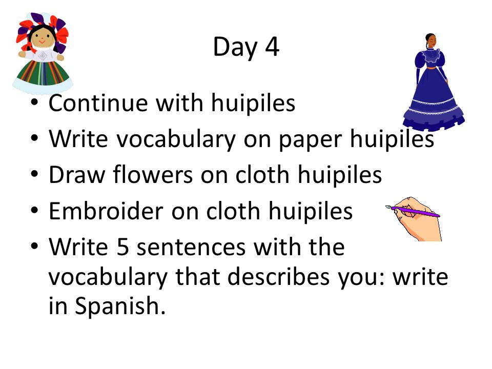 Day 4 Continue with huipiles Write vocabulary on paper huipiles