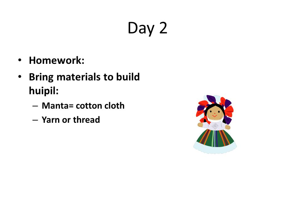 Day 2 Homework: Bring materials to build huipil: Manta= cotton cloth