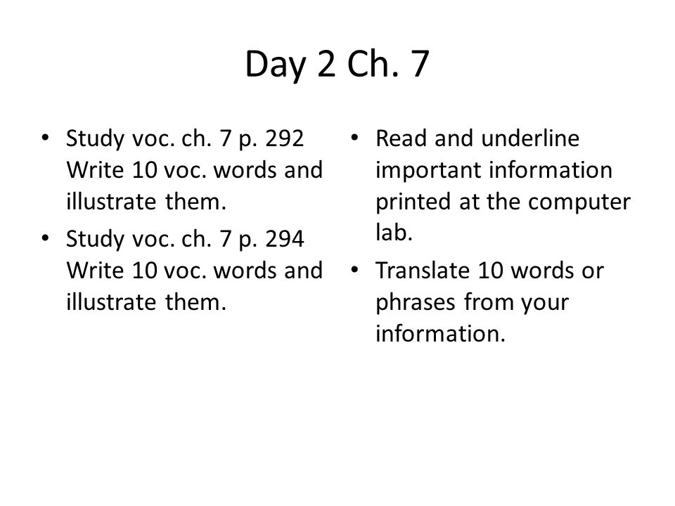 Day 2 Ch. 7 Study voc. ch. 7 p. 292 Write 10 voc. words and illustrate them. Study voc. ch. 7 p. 294 Write 10 voc. words and illustrate them.